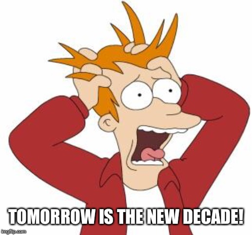Fry Freaking Out |  TOMORROW IS THE NEW DECADE! | image tagged in fry freaking out | made w/ Imgflip meme maker