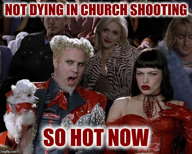 Mugatu So Hot Right Now | NOT DYING IN CHURCH SHOOTING SO HOT NOW | image tagged in memes,mugatu so hot right now | made w/ Imgflip meme maker