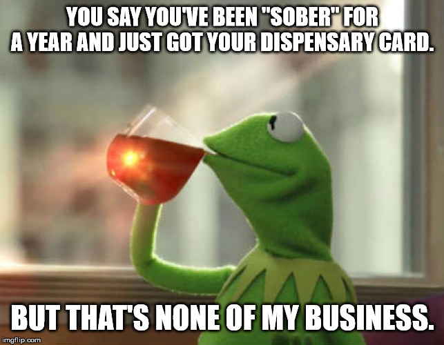 "But That's None Of My Business (Neutral) |  YOU SAY YOU'VE BEEN ""SOBER"" FOR A YEAR AND JUST GOT YOUR DISPENSARY CARD. BUT THAT'S NONE OF MY BUSINESS. 