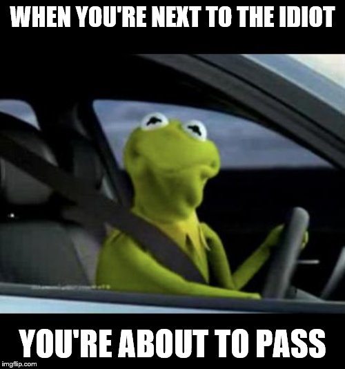 Kermit Driving |  WHEN YOU'RE NEXT TO THE IDIOT; YOU'RE ABOUT TO PASS | image tagged in kermit driving,traffic,idiots | made w/ Imgflip meme maker