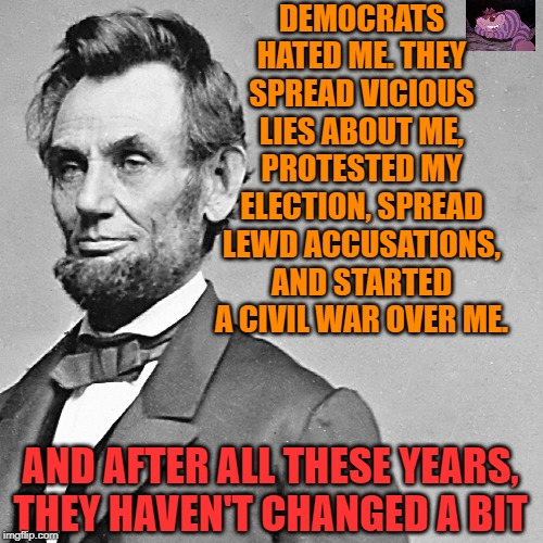 A leopard never changes it's spots. |  DEMOCRATS HATED ME. THEY SPREAD VICIOUS LIES ABOUT ME, PROTESTED MY ELECTION, SPREAD LEWD ACCUSATIONS, AND STARTED A CIVIL WAR OVER ME. AND AFTER ALL THESE YEARS, THEY HAVEN'T CHANGED A BIT | image tagged in abe,cat | made w/ Imgflip meme maker