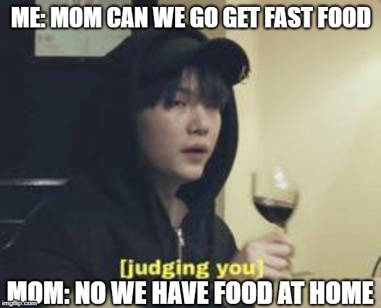 yoongi is disappointed in you | ME: MOM CAN WE GO GET FAST FOOD MOM: NO WE HAVE FOOD AT HOME | image tagged in bts,kpop,relatable,yoongi,mom says we have food at home | made w/ Imgflip meme maker