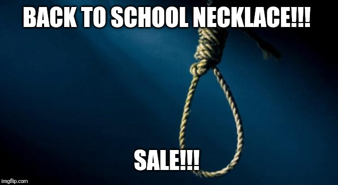 Noose | BACK TO SCHOOL NECKLACE!!! SALE!!! | image tagged in noose | made w/ Imgflip meme maker