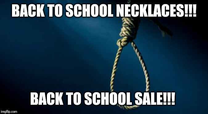 Noose | BACK TO SCHOOL NECKLACES!!! BACK TO SCHOOL SALE!!! | image tagged in noose | made w/ Imgflip meme maker