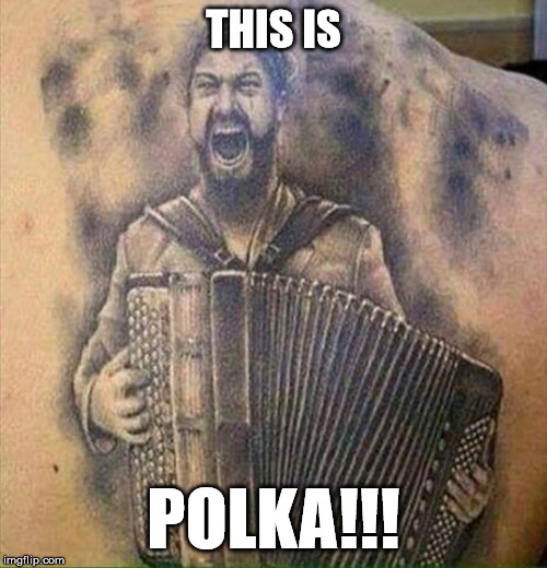 THIS IS; POLKA!!! | image tagged in funny,300 | made w/ Imgflip meme maker