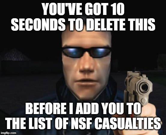 You've got 10 seconds to delete this |  YOU'VE GOT 10 SECONDS TO DELETE THIS; BEFORE I ADD YOU TO THE LIST OF NSF CASUALTIES | image tagged in jc denton,deus ex,delet this | made w/ Imgflip meme maker