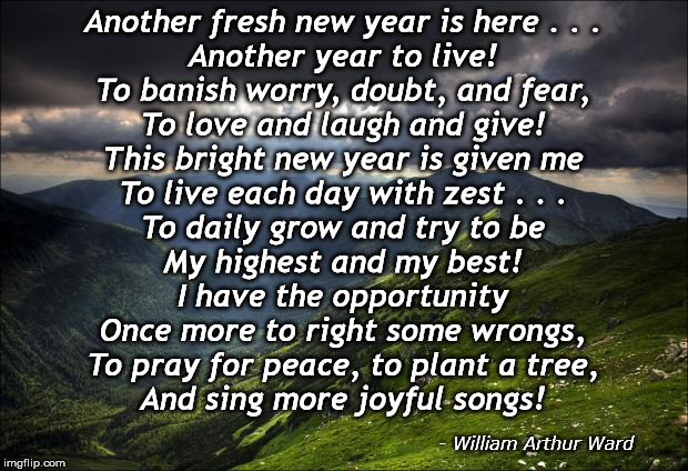 Another fresh new year is here | Another fresh new year is here . . . Another year to live! To banish worry, doubt, and fear, To love and laugh and give!  This bright new ye | image tagged in nature,inspirational quotes,new year,quotes,william arthur ward,bright new year | made w/ Imgflip meme maker