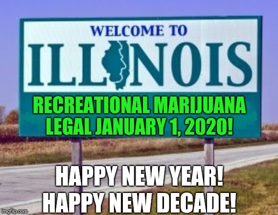 The Future Is Looking Bright |  RECREATIONAL MARIJUANA LEGAL JANUARY 1, 2020! HAPPY NEW YEAR! HAPPY NEW DECADE! | image tagged in welcome to illinois,memes,illinois,marijuana,medical marijuana,braveheart freedom | made w/ Imgflip meme maker