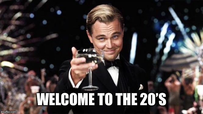 Gatsby toast  | WELCOME TO THE 20'S | image tagged in gatsby toast | made w/ Imgflip meme maker