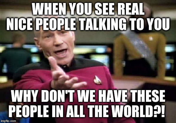 Picard Wtf | WHEN YOU SEE REAL NICE PEOPLE TALKING TO YOU WHY DON'T WE HAVE THESE PEOPLE IN ALL THE WORLD?! | image tagged in memes,picard wtf | made w/ Imgflip meme maker
