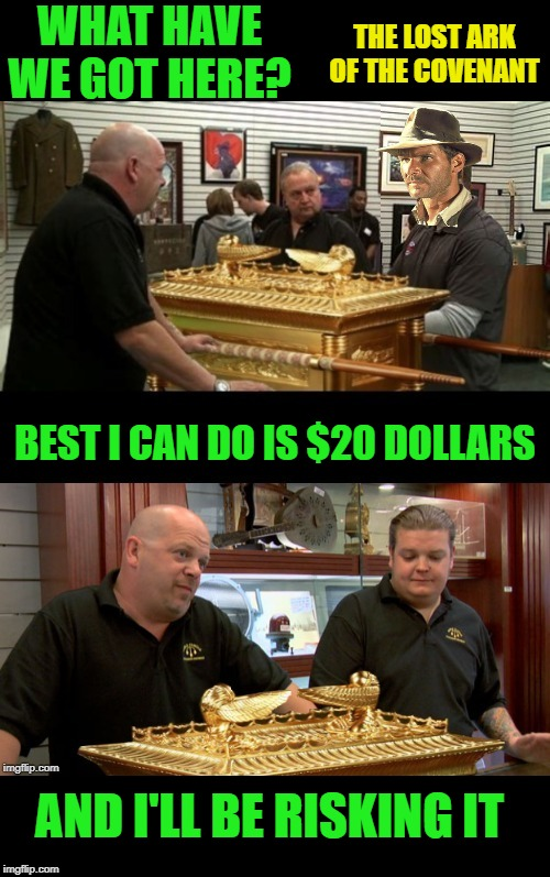 Con Stars |  WHAT HAVE WE GOT HERE? THE LOST ARK OF THE COVENANT; BEST I CAN DO IS $20 DOLLARS; AND I'LL BE RISKING IT | image tagged in memes,funny memes,pawn stars,rick harrison,indiana jones,raiders of the lost ark | made w/ Imgflip meme maker