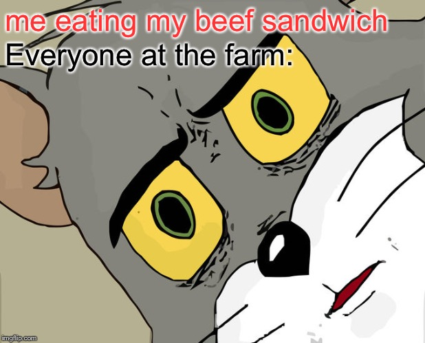 Unsettled Tom |  me eating my beef sandwich; Everyone at the farm: | image tagged in memes,unsettled tom | made w/ Imgflip meme maker