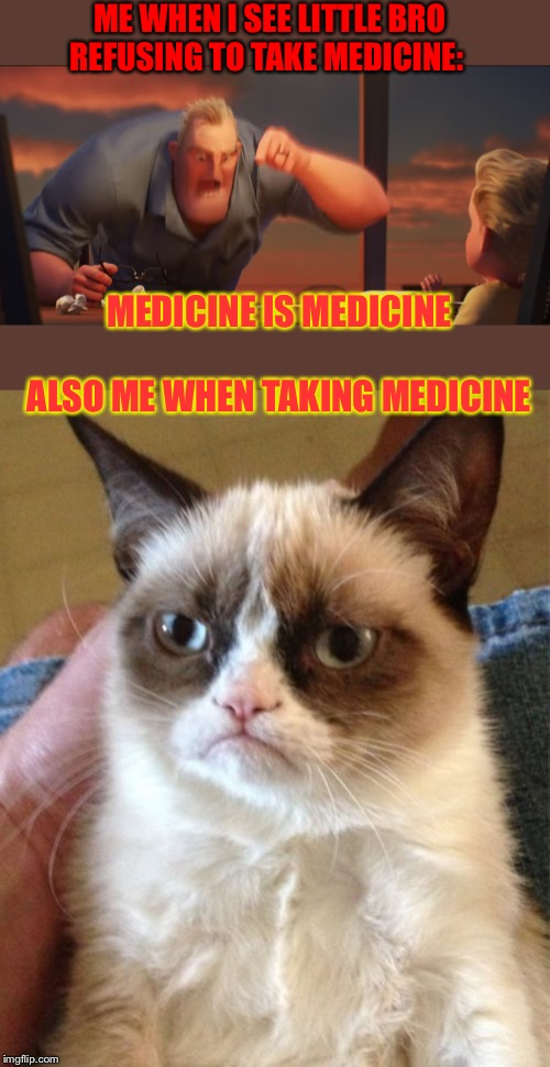 ME WHEN I SEE LITTLE BRO REFUSING TO TAKE MEDICINE: MEDICINE IS MEDICINE     ALSO ME WHEN TAKING MEDICINE | image tagged in memes,grumpy cat,math is math | made w/ Imgflip meme maker