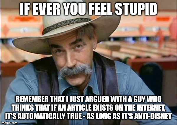 Sam Elliott special kind of stupid | IF EVER YOU FEEL STUPID REMEMBER THAT I JUST ARGUED WITH A GUY WHO THINKS THAT IF AN ARTICLE EXISTS ON THE INTERNET, IT'S AUTOMATICALLY TRUE | image tagged in sam elliott special kind of stupid,disney,star wars,disney killed star wars,stupid | made w/ Imgflip meme maker