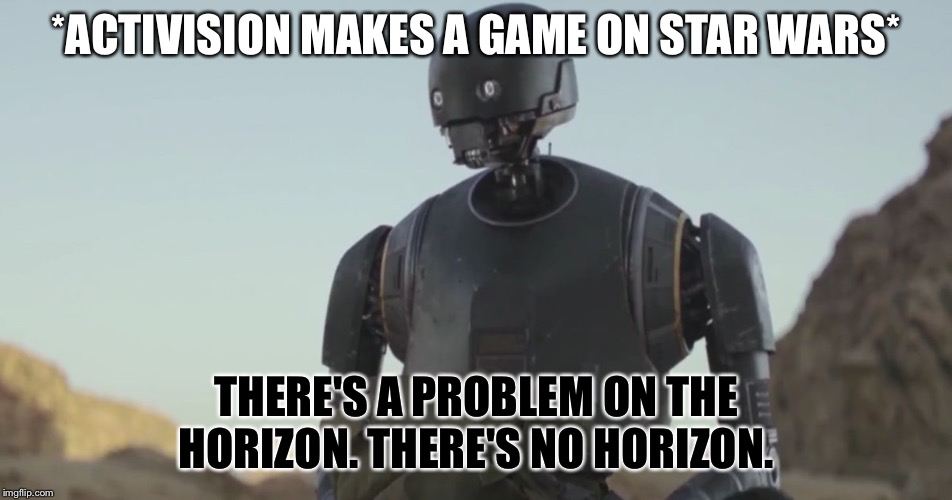 ACTIVISION, GET YOUR MONEY GRUBBING PAWS OFF MY CULTURE | *ACTIVISION MAKES A GAME ON STAR WARS* THERE'S A PROBLEM ON THE HORIZON. THERE'S NO HORIZON. | image tagged in k2so,star wars,video games,activision | made w/ Imgflip meme maker