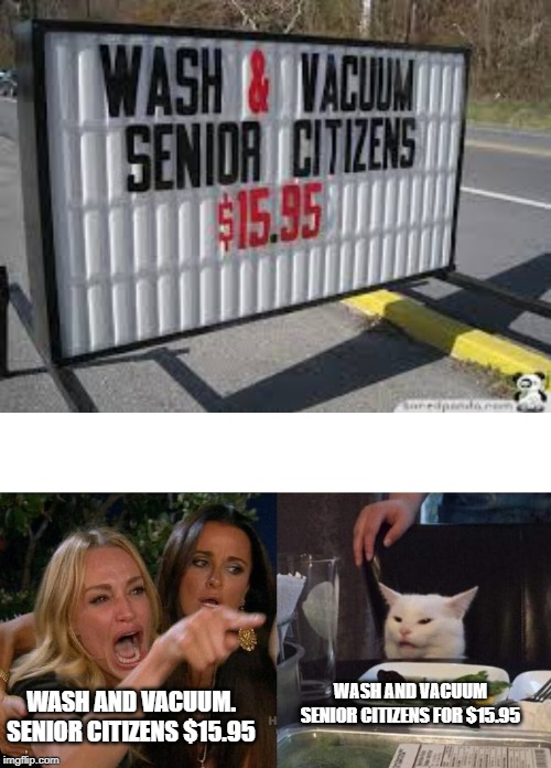 WASH AND VACUUM SENIOR CITIZENS FOR $15.95 WASH AND VACUUM. SENIOR CITIZENS $15.95 | image tagged in memes,woman yelling at cat,funny meme,funny signs | made w/ Imgflip meme maker