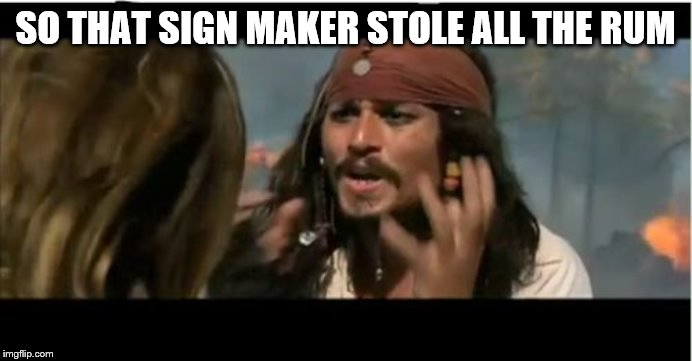 Why Is The Rum Gone Meme | SO THAT SIGN MAKER STOLE ALL THE RUM | image tagged in memes,why is the rum gone | made w/ Imgflip meme maker