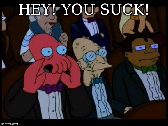 You Should Feel Bad Zoidberg |  HEY! YOU SUCK! | image tagged in memes,you should feel bad zoidberg | made w/ Imgflip meme maker