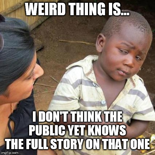 Third World Skeptical Kid Meme | WEIRD THING IS... I DON'T THINK THE PUBLIC YET KNOWS THE FULL STORY ON THAT ONE | image tagged in memes,third world skeptical kid | made w/ Imgflip meme maker