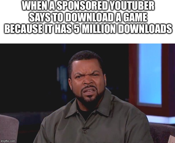 WHEN A SPONSORED YOUTUBER SAYS TO DOWNLOAD A GAME BECAUSE IT HAS 5 MILLION DOWNLOADS | image tagged in blank white template,really ice cube | made w/ Imgflip meme maker