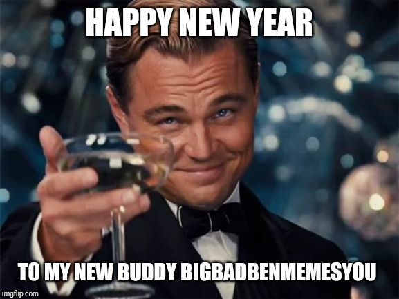 wolf of wall street |  HAPPY NEW YEAR; TO MY NEW BUDDY BIGBADBENMEMESYOU | image tagged in wolf of wall street | made w/ Imgflip meme maker