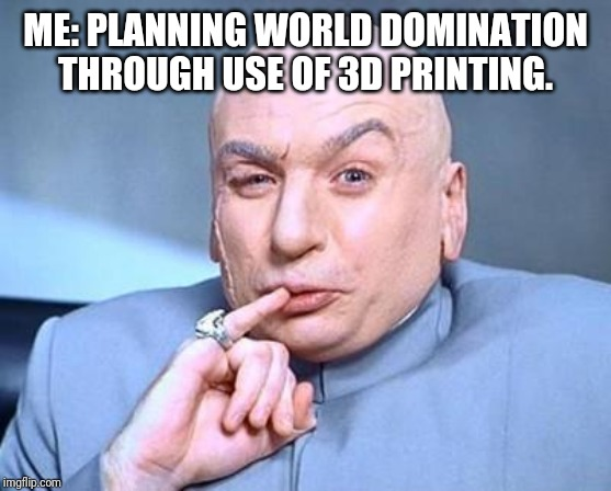 one million dollars | ME: PLANNING WORLD DOMINATION THROUGH USE OF 3D PRINTING. | image tagged in one million dollars | made w/ Imgflip meme maker