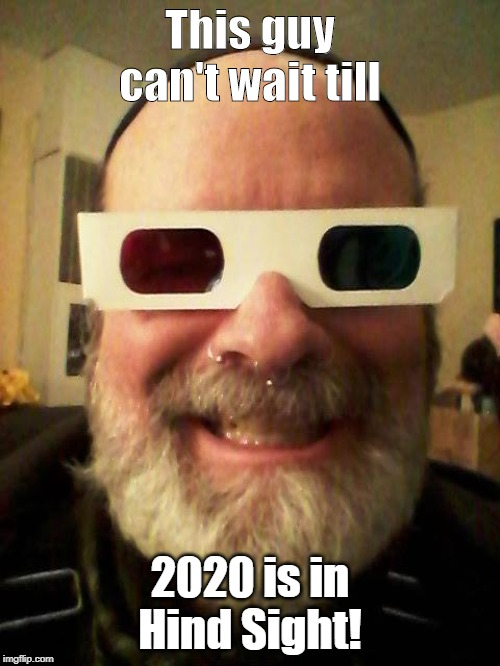 This guy can't wait till; 2020 is in Hind Sight! | image tagged in new year,2020,election | made w/ Imgflip meme maker