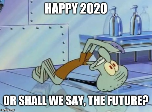 Squidward Future |  HAPPY 2020; OR SHALL WE SAY, THE FUTURE? | image tagged in squidward future,2020,memes | made w/ Imgflip meme maker