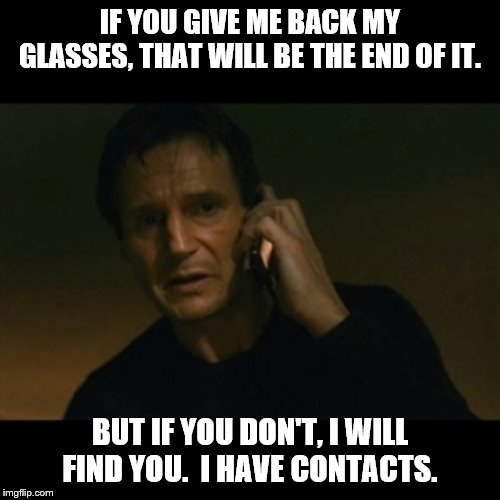 Bad Pun Taken | IF YOU GIVE ME BACK MY GLASSES, THAT WILL BE THE END OF IT. BUT IF YOU DON'T, I WILL FIND YOU.  I HAVE CONTACTS. | image tagged in liam neeson taken,bad puns,glasses | made w/ Imgflip meme maker