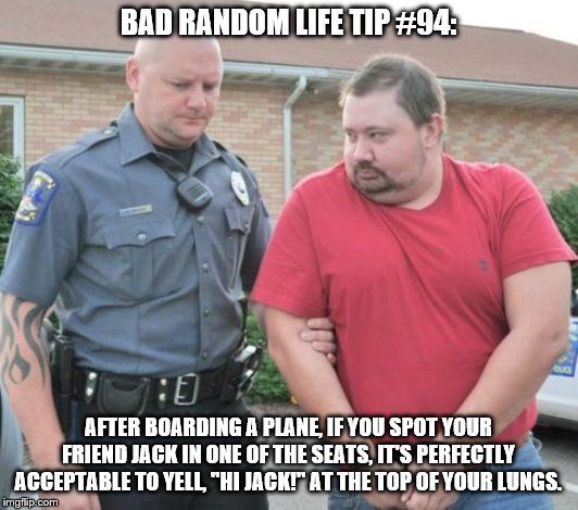 "man get arrested | BAD RANDOM LIFE TIP #94: AFTER BOARDING A PLANE, IF YOU SPOT YOUR FRIEND JACK IN ONE OF THE SEATS, IT'S PERFECTLY ACCEPTABLE TO YELL, ""HI JA 