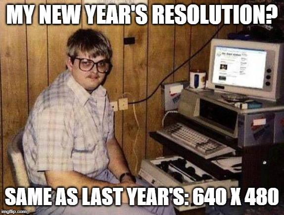 Geek |  MY NEW YEAR'S RESOLUTION? SAME AS LAST YEAR'S: 640 X 480 | image tagged in geek | made w/ Imgflip meme maker