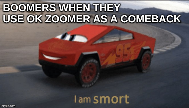 BOOMERS WHEN THEY USE OK ZOOMER AS A COMEBACK | image tagged in memes,i am speed,lightning mcqueen,ok boomer,boomer,scumbag baby boomers | made w/ Imgflip meme maker
