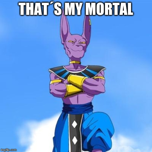 Beerus | THAT´S MY MORTAL | image tagged in beerus | made w/ Imgflip meme maker