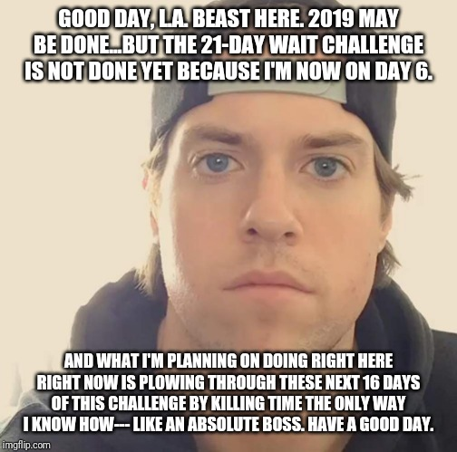 GOOD DAY, L.A. BEAST HERE. 2019 MAY BE DONE...BUT THE 21-DAY WAIT CHALLENGE IS NOT DONE YET BECAUSE I'M NOW ON DAY 6. AND WHAT I'M PLANNING ON DOING RIGHT HERE RIGHT NOW IS PLOWING THROUGH THESE NEXT 16 DAYS OF THIS CHALLENGE BY KILLING TIME THE ONLY WAY I KNOW HOW--- LIKE AN ABSOLUTE BOSS. HAVE A GOOD DAY. | image tagged in the la beast,memes | made w/ Imgflip meme maker