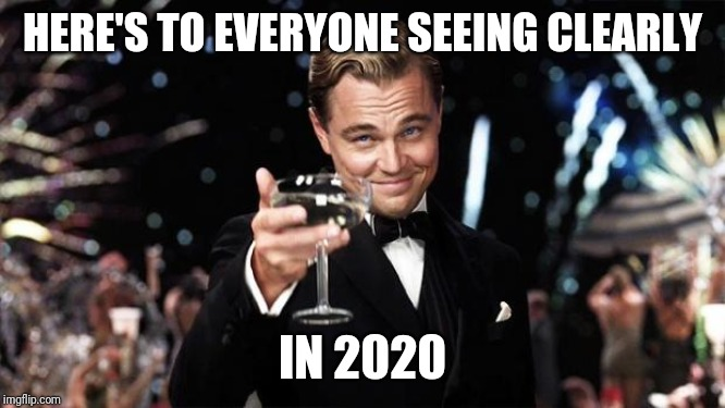 Gatsby toast  | HERE'S TO EVERYONE SEEING CLEARLY IN 2020 | image tagged in gatsby toast | made w/ Imgflip meme maker