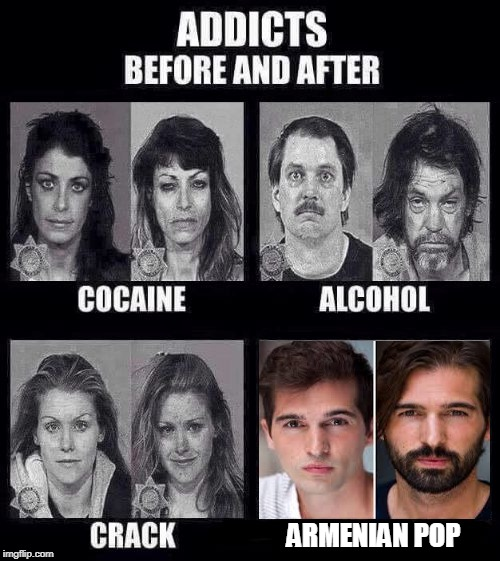 Watching too much Armenian Pop will make your beard grow. | ARMENIAN POP | image tagged in addicts before and after,funny,memes,meme,pop music | made w/ Imgflip meme maker