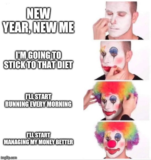Clown applying makeup | NEW YEAR, NEW ME I'M GOING TO STICK TO THAT DIET I'LL START RUNNING EVERY MORNING I'LL START MANAGING MY MONEY BETTER | image tagged in clown applying makeup | made w/ Imgflip meme maker