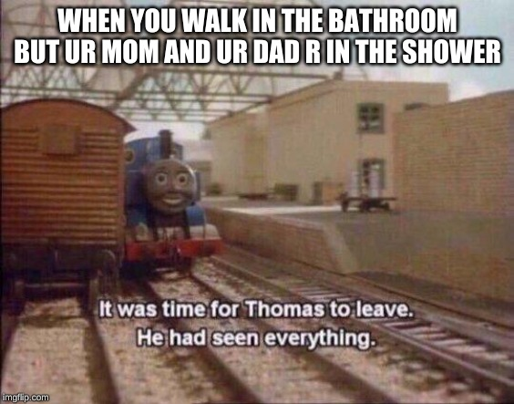It was time for Thomas to leave, He had seen everything |  WHEN YOU WALK IN THE BATHROOM BUT UR MOM AND UR DAD R IN THE SHOWER | image tagged in it was time for thomas to leave he had seen everything | made w/ Imgflip meme maker