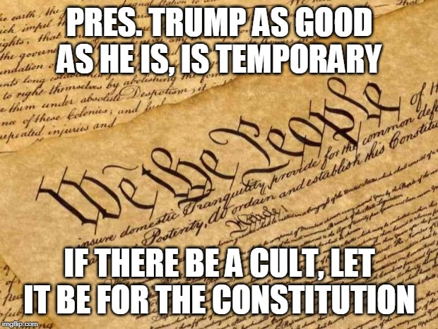 Constitution | PRES. TRUMP AS GOOD AS HE IS, IS TEMPORARY IF THERE BE A CULT, LET IT BE FOR THE CONSTITUTION | image tagged in constitution | made w/ Imgflip meme maker