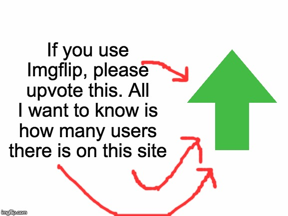 Tho this looks like an Upvote beg...it's not It just helps statistics for the Imgflip site. Thank You! |  If you use Imgflip, please upvote this. All I want to know is how many users there is on this site | image tagged in blank white template,upvotes,science | made w/ Imgflip meme maker