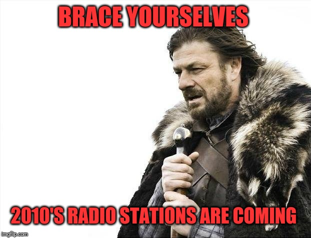 Brace Yourselves X is Coming Meme | BRACE YOURSELVES 2010'S RADIO STATIONS ARE COMING | image tagged in memes,brace yourselves x is coming | made w/ Imgflip meme maker
