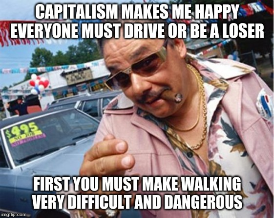 Car dealer |  CAPITALISM MAKES ME HAPPY EVERYONE MUST DRIVE OR BE A LOSER; FIRST YOU MUST MAKE WALKING VERY DIFFICULT AND DANGEROUS | image tagged in car dealer | made w/ Imgflip meme maker