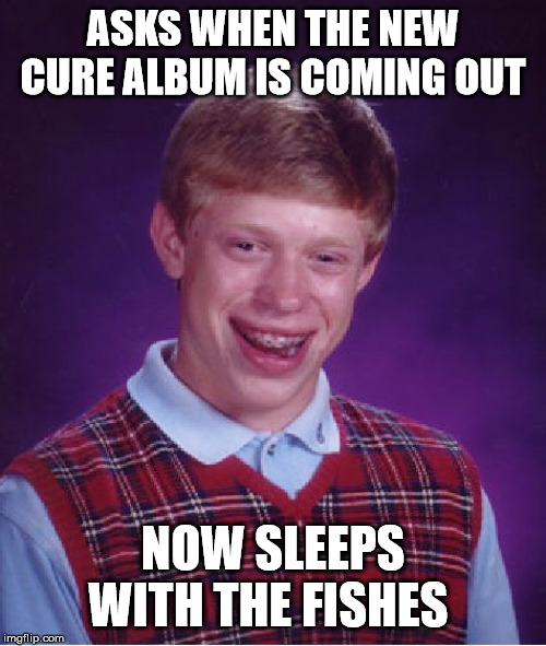 Bad Luck Brian |  ASKS WHEN THE NEW CURE ALBUM IS COMING OUT; NOW SLEEPS WITH THE FISHES | image tagged in memes,bad luck brian,the cure,robert smith,album | made w/ Imgflip meme maker