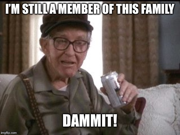 Burgess Meredith in Grumpier Old Men | I'M STILL A MEMBER OF THIS FAMILY DAMMIT! | image tagged in burgess meredith in grumpier old men | made w/ Imgflip meme maker