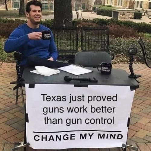 Texas just proved guns work better than gun control | image tagged in change my mind,texas,gun control,church shooting,2nd amendment,louder with crowder | made w/ Imgflip meme maker