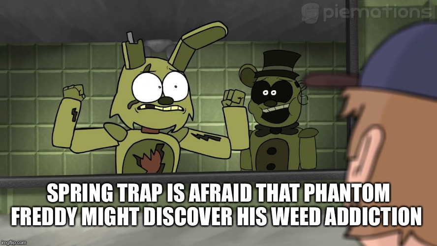 SPRING TRAP IS AFRAID THAT PHANTOM FREDDY MIGHT DISCOVER HIS WEED ADDICTION | image tagged in piemations fnaf 3 | made w/ Imgflip meme maker