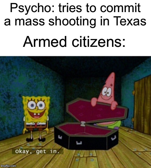 Guns are good |  Psycho: tries to commit a mass shooting in Texas; Armed citizens: | image tagged in spongebob coffin,guns,funny,memes,citizens united,texas | made w/ Imgflip meme maker