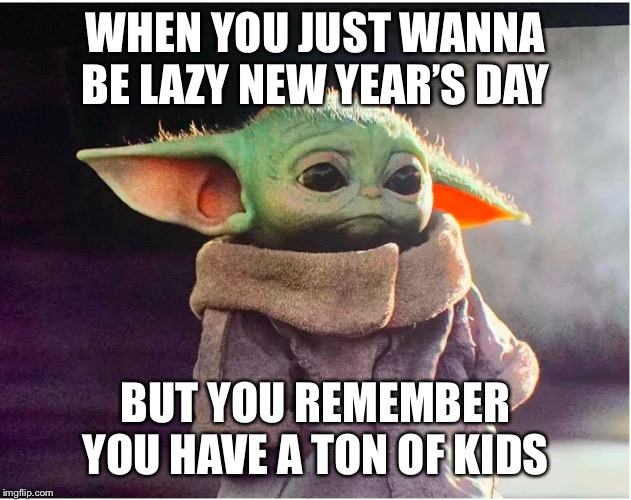 Sad Baby Yoda |  WHEN YOU JUST WANNA BE LAZY NEW YEAR'S DAY; BUT YOU REMEMBER YOU HAVE A TON OF KIDS | image tagged in sad baby yoda | made w/ Imgflip meme maker