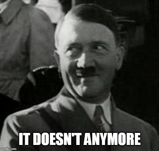 Hitler laugh  | IT DOESN'T ANYMORE | image tagged in hitler laugh | made w/ Imgflip meme maker