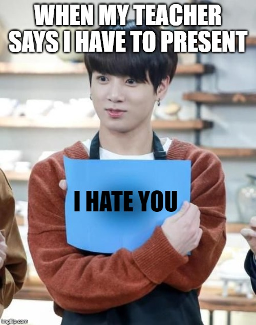 Jungkook paper | WHEN MY TEACHER SAYS I HAVE TO PRESENT I HATE YOU | image tagged in bts,kpop,school,teacher | made w/ Imgflip meme maker